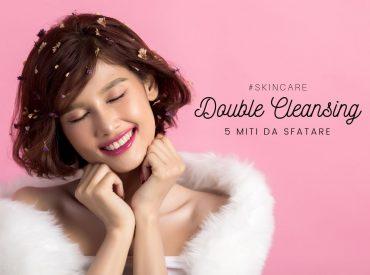 5 MITI DA SFATARE SULLA DOUBLE CLEANSING (DOPPIA DETERSIONE)